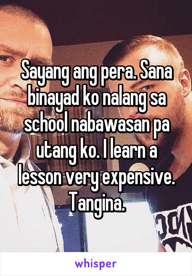 Sayang ang pera. Sana binayad ko nalang sa school nabawasan pa utang ko. I learn a lesson very expensive. Tangina.