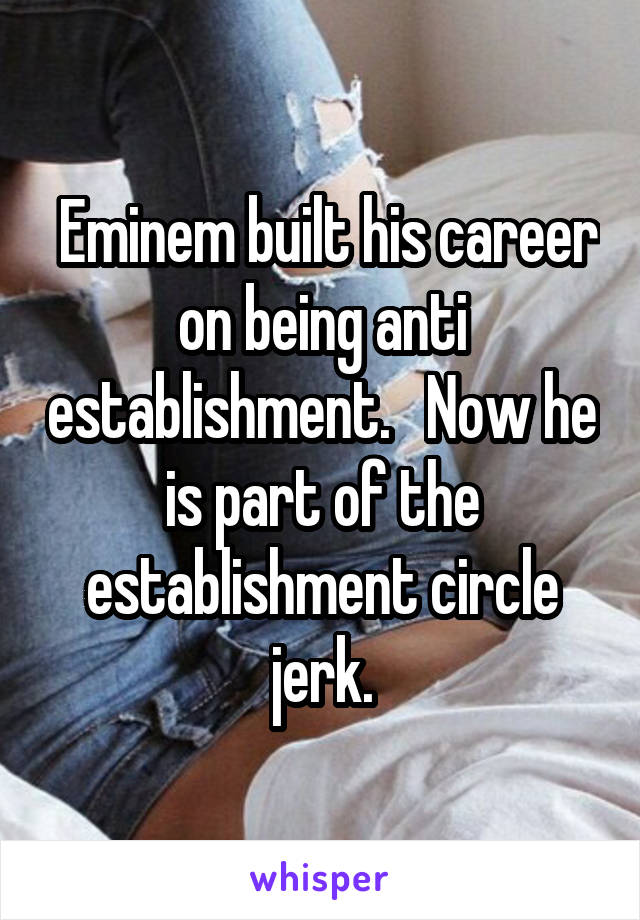 Eminem built his career on being anti establishment.   Now he is part of the establishment circle jerk.