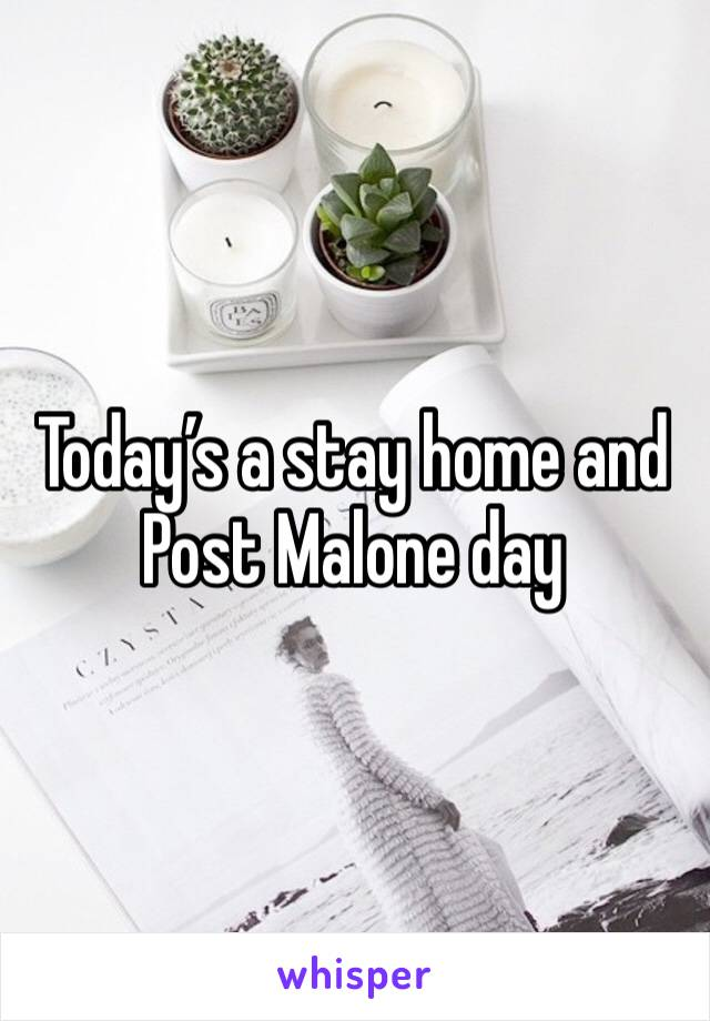 Today's a stay home and Post Malone day