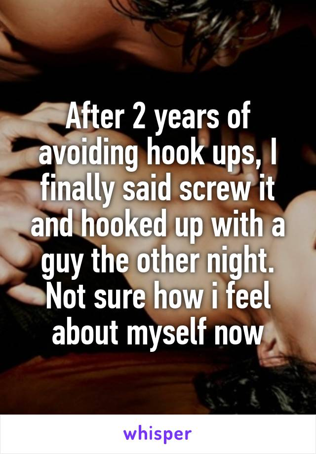 After 2 years of avoiding hook ups, I finally said screw it and hooked up with a guy the other night. Not sure how i feel about myself now