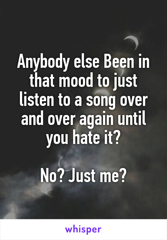 Anybody else Been in that mood to just listen to a song over and over again until you hate it?  No? Just me?