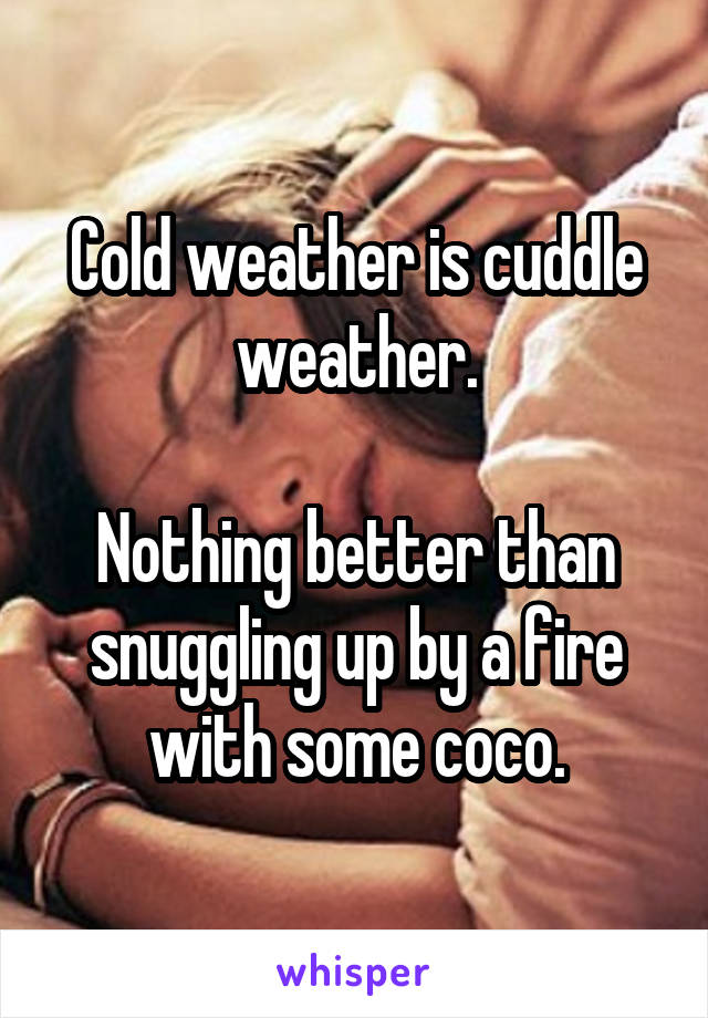 Cold weather is cuddle weather.  Nothing better than snuggling up by a fire with some coco.