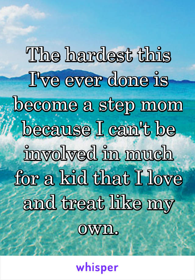 The hardest this I've ever done is become a step mom because I can't be involved in much for a kid that I love and treat like my own.