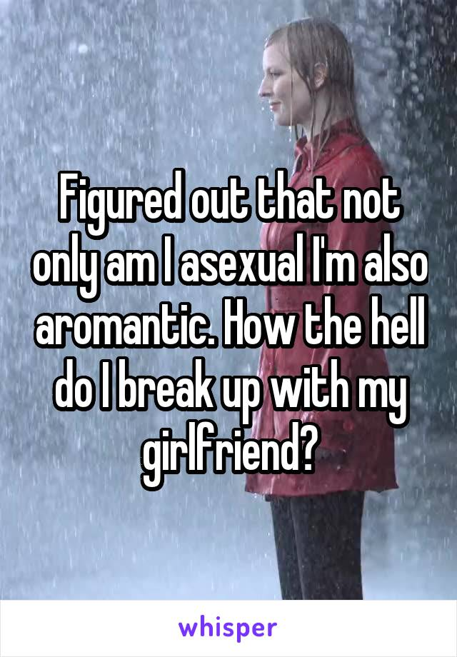 Figured out that not only am I asexual I'm also aromantic. How the hell do I break up with my girlfriend?