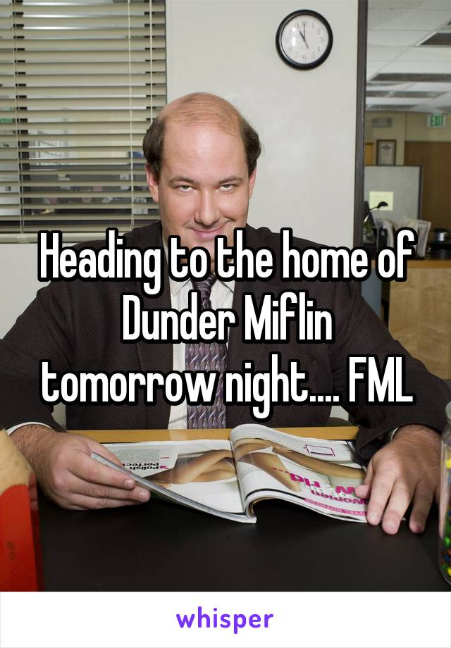Heading to the home of Dunder Miflin tomorrow night.... FML