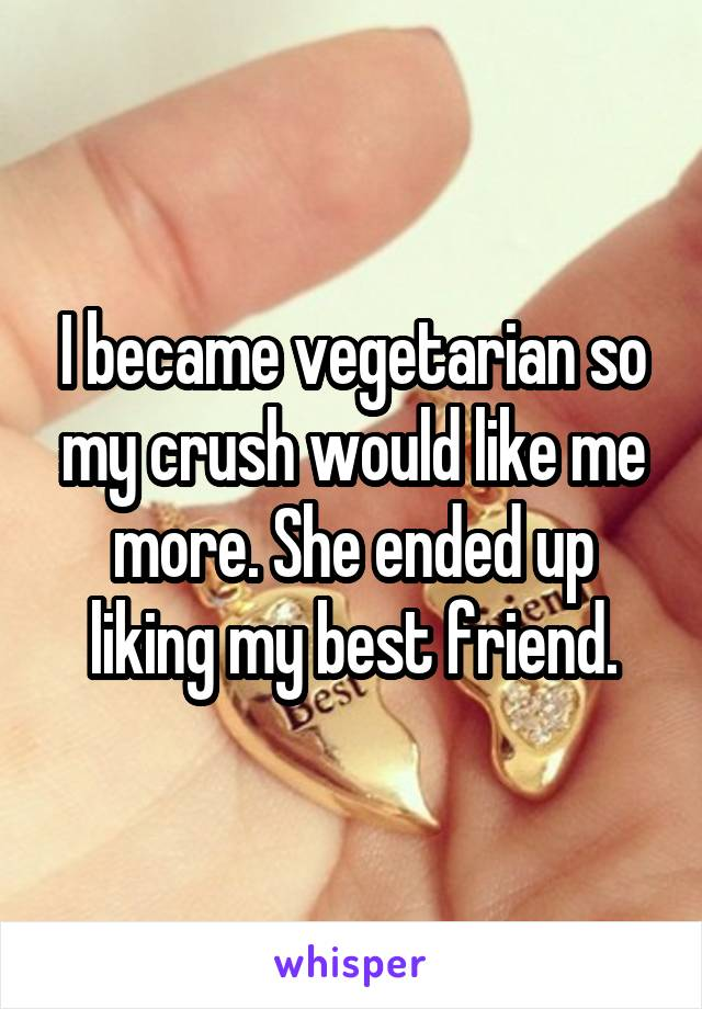 I became vegetarian so my crush would like me more. She ended up liking my best friend.