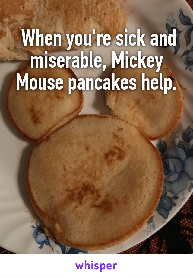 When you're sick and miserable, Mickey Mouse pancakes help.