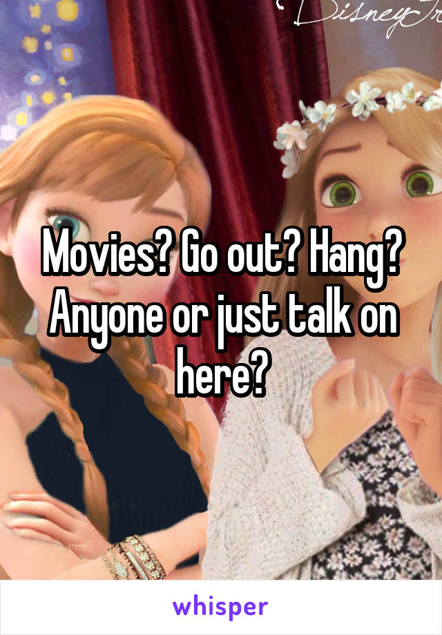 Movies? Go out? Hang? Anyone or just talk on here?