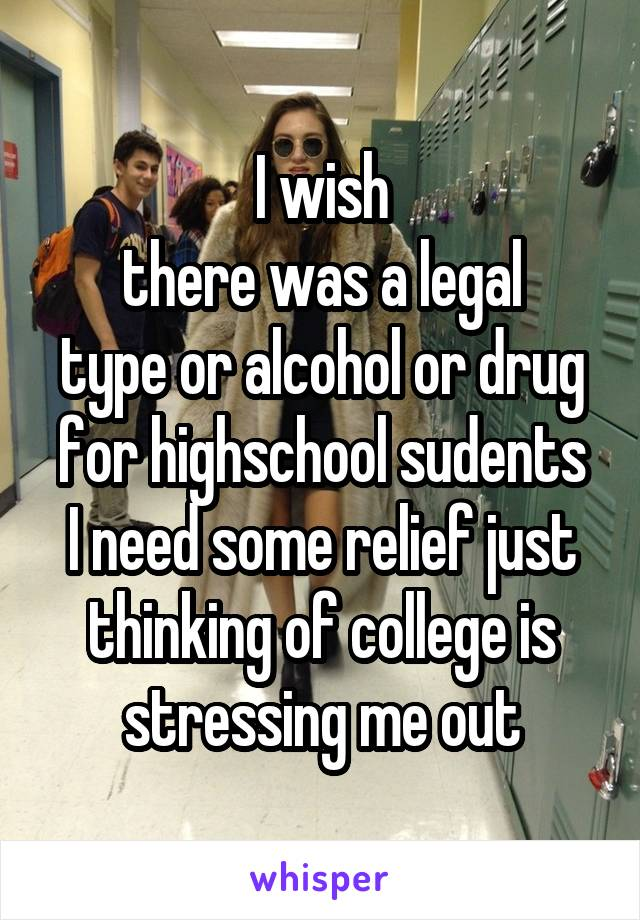 I wish there was a legal type or alcohol or drug for highschool sudents I need some relief just thinking of college is stressing me out