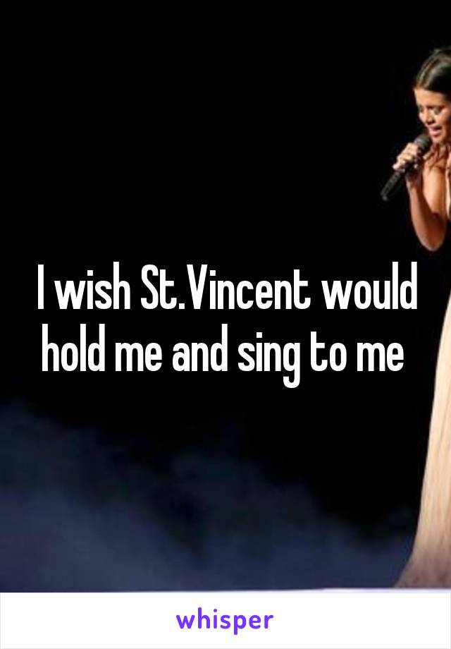 I wish St.Vincent would hold me and sing to me