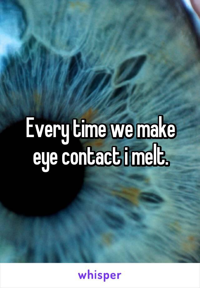 Every time we make eye contact i melt.