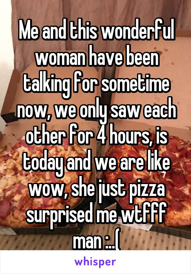 Me and this wonderful woman have been talking for sometime now, we only saw each other for 4 hours, is today and we are like wow, she just pizza surprised me wtfff man :..(
