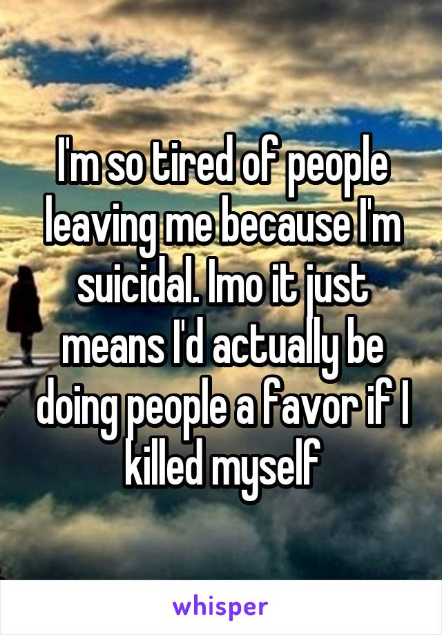 I'm so tired of people leaving me because I'm suicidal. Imo it just means I'd actually be doing people a favor if I killed myself