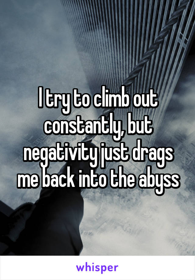 I try to climb out constantly, but negativity just drags me back into the abyss