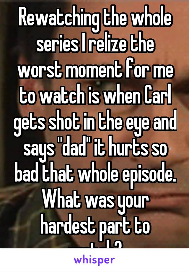 "Rewatching the whole series I relize the worst moment for me to watch is when Carl gets shot in the eye and says ""dad"" it hurts so bad that whole episode. What was your hardest part to watch?"