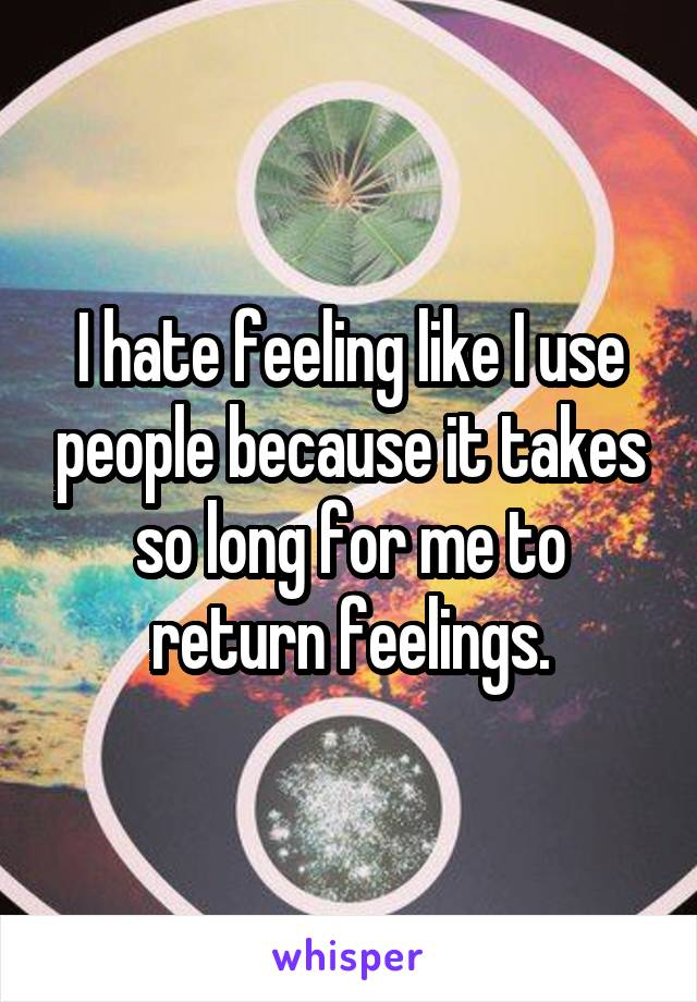 I hate feeling like I use people because it takes so long for me to return feelings.