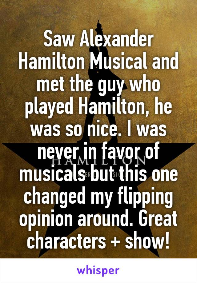 Saw Alexander Hamilton Musical and met the guy who played Hamilton, he was so nice. I was never in favor of musicals but this one changed my flipping opinion around. Great characters + show!