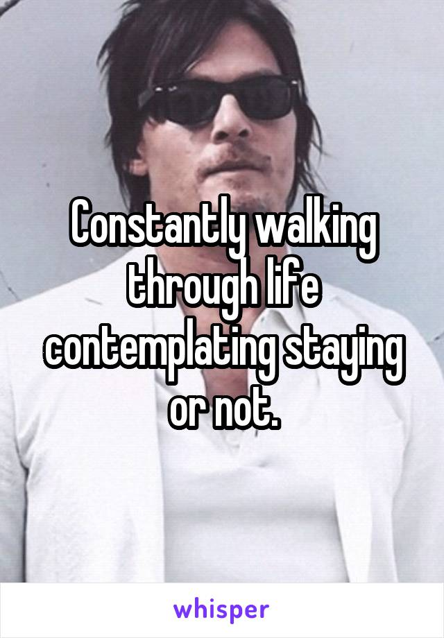 Constantly walking through life contemplating staying or not.