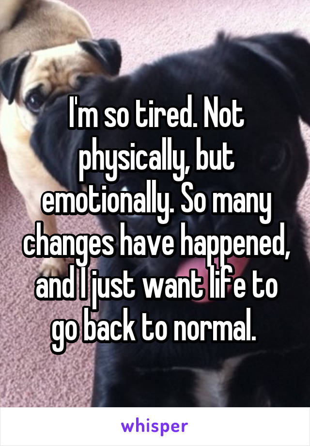 I'm so tired. Not physically, but emotionally. So many changes have happened, and I just want life to go back to normal.