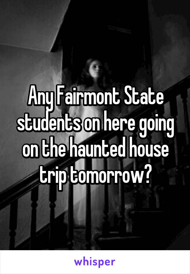 Any Fairmont State students on here going on the haunted house trip tomorrow?