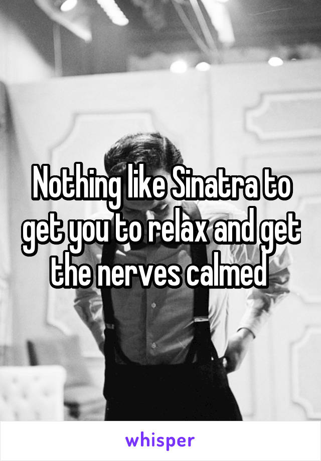 Nothing like Sinatra to get you to relax and get the nerves calmed
