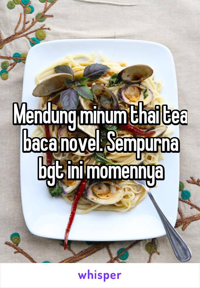 Mendung minum thai tea baca novel. Sempurna bgt ini momennya