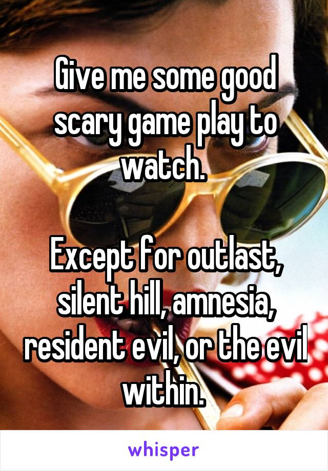 Give me some good scary game play to watch.   Except for outlast, silent hill, amnesia, resident evil, or the evil within.