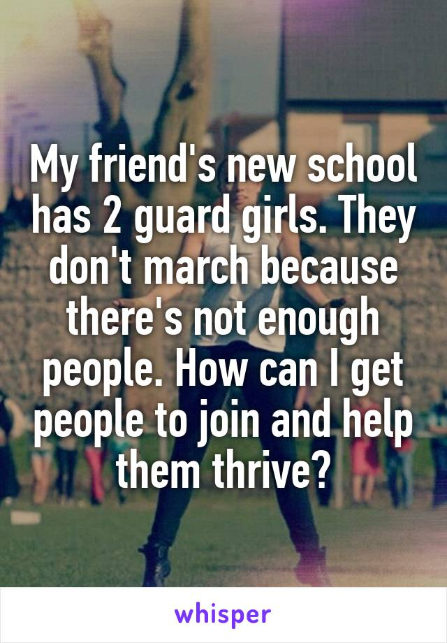 My friend's new school has 2 guard girls. They don't march because there's not enough people. How can I get people to join and help them thrive?