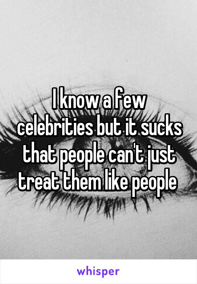 I know a few celebrities but it sucks that people can't just treat them like people