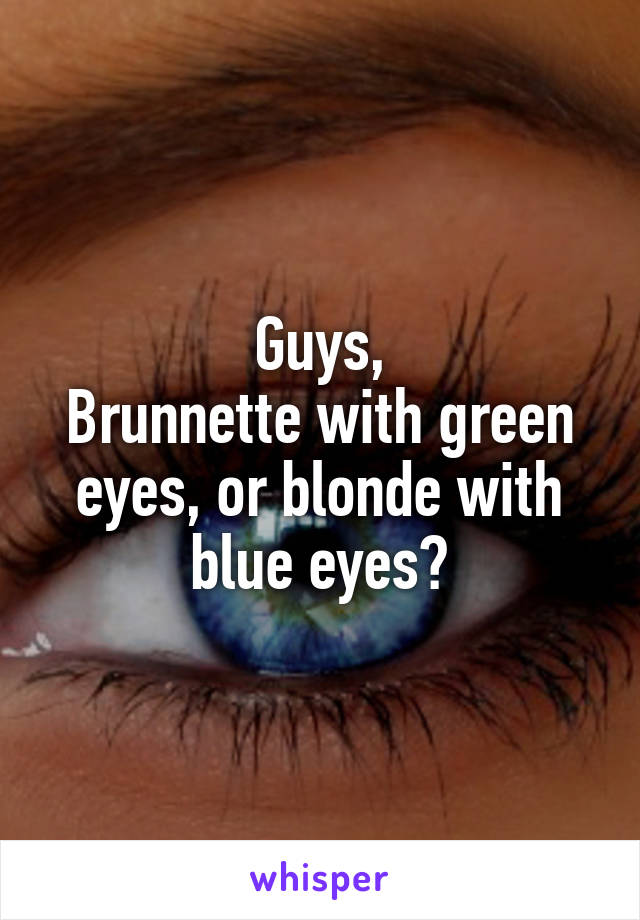 Guys, Brunnette with green eyes, or blonde with blue eyes?