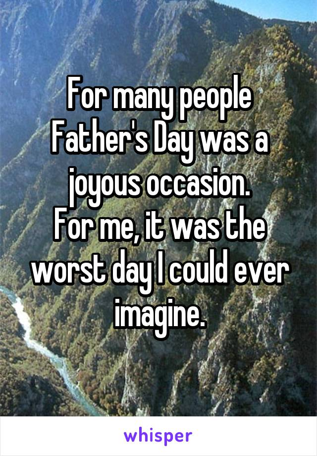 For many people Father's Day was a joyous occasion. For me, it was the worst day I could ever imagine.
