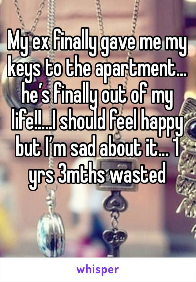 My ex finally gave me my keys to the apartment... he's finally out of my life!!...I should feel happy but I'm sad about it... 1 yrs 3mths wasted