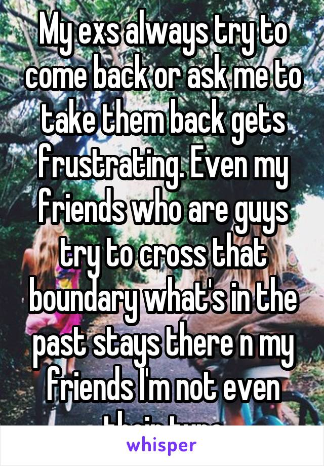 My exs always try to come back or ask me to take them back gets frustrating. Even my friends who are guys try to cross that boundary what's in the past stays there n my friends I'm not even their type