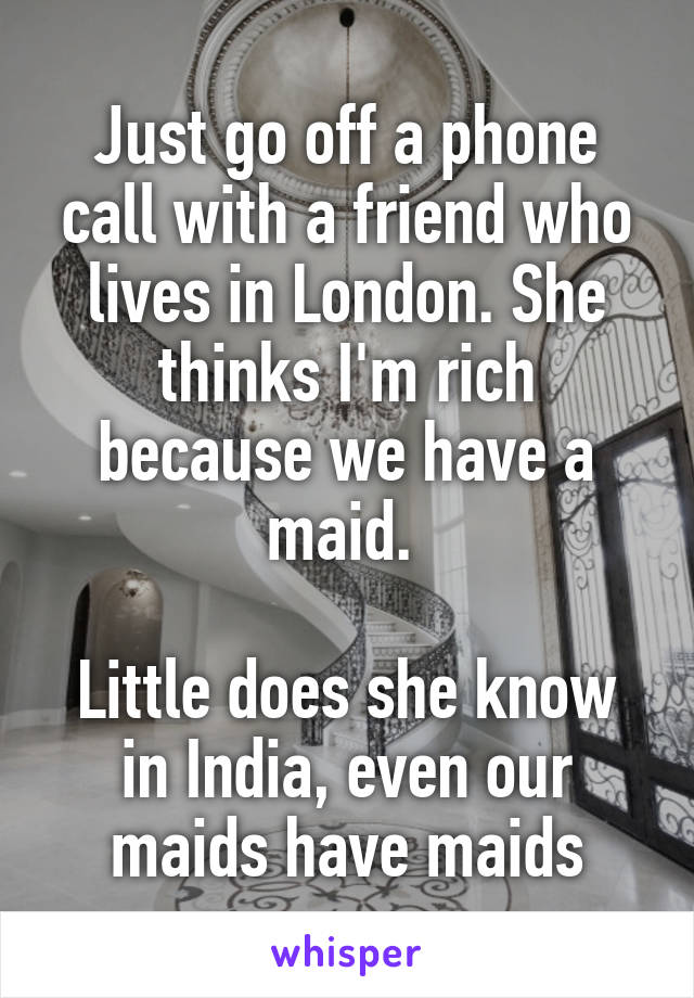 Just go off a phone call with a friend who lives in London. She thinks I'm rich because we have a maid.   Little does she know in India, even our maids have maids