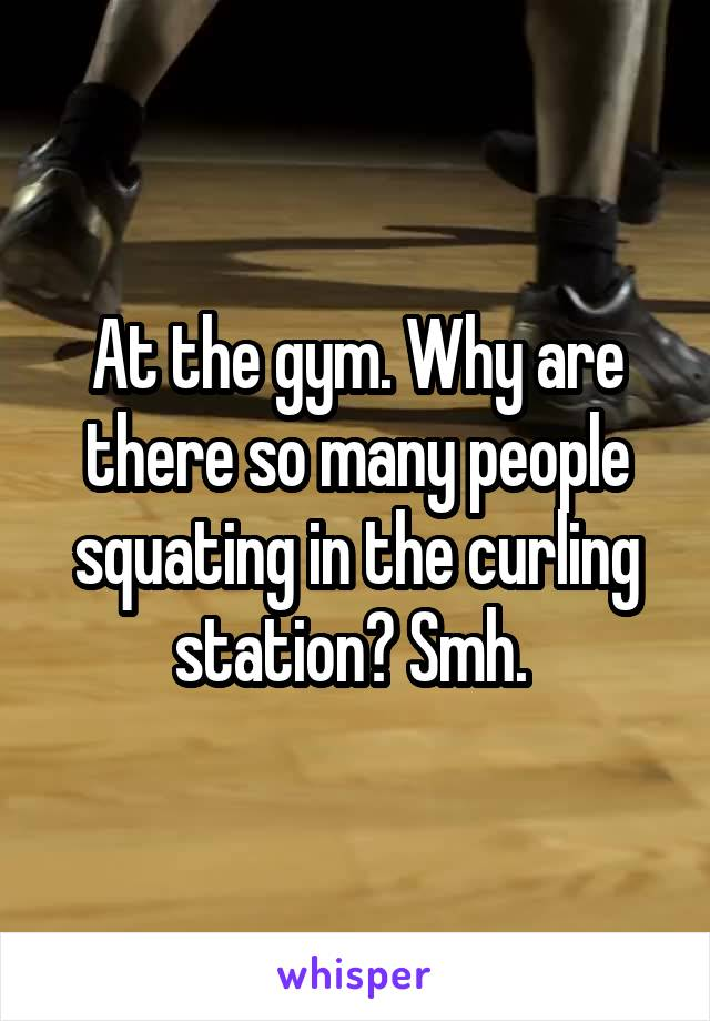 At the gym. Why are there so many people squating in the curling station? Smh.