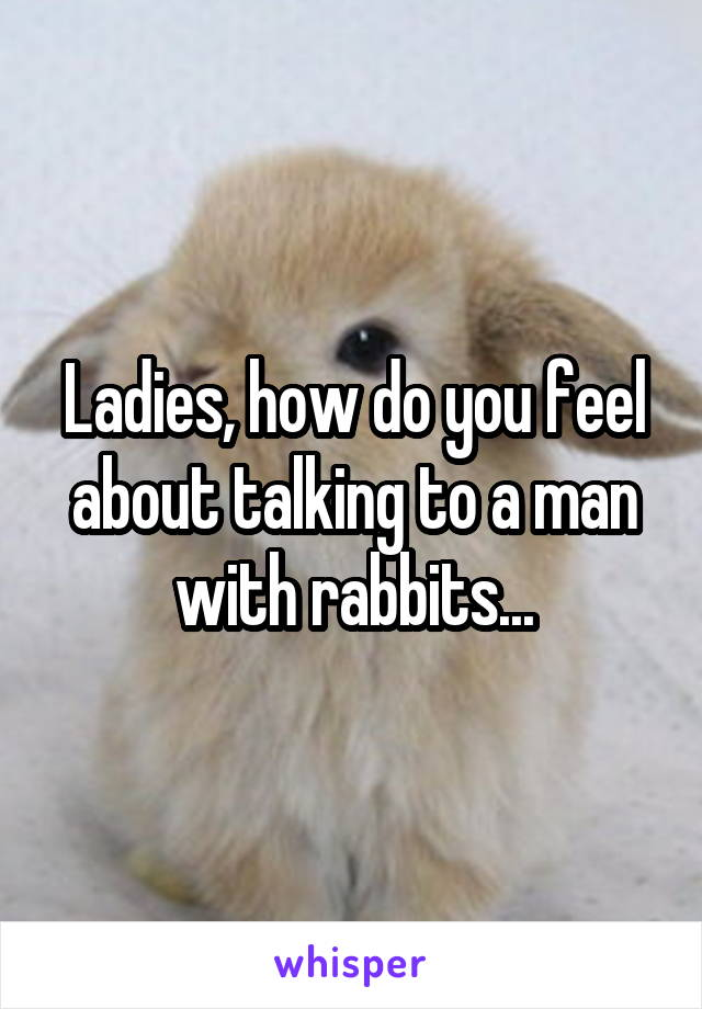 Ladies, how do you feel about talking to a man with rabbits...