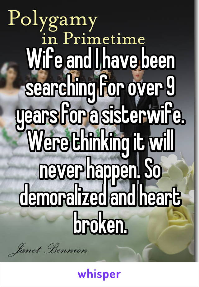 Wife and I have been searching for over 9 years for a sisterwife. Were thinking it will never happen. So demoralized and heart broken.