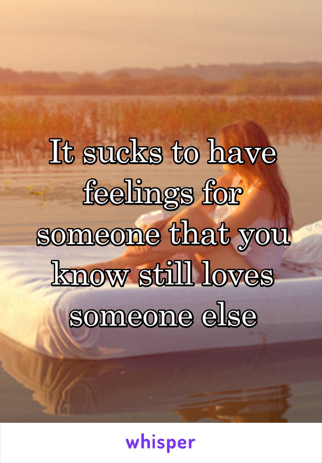 It sucks to have feelings for someone that you know still loves someone else