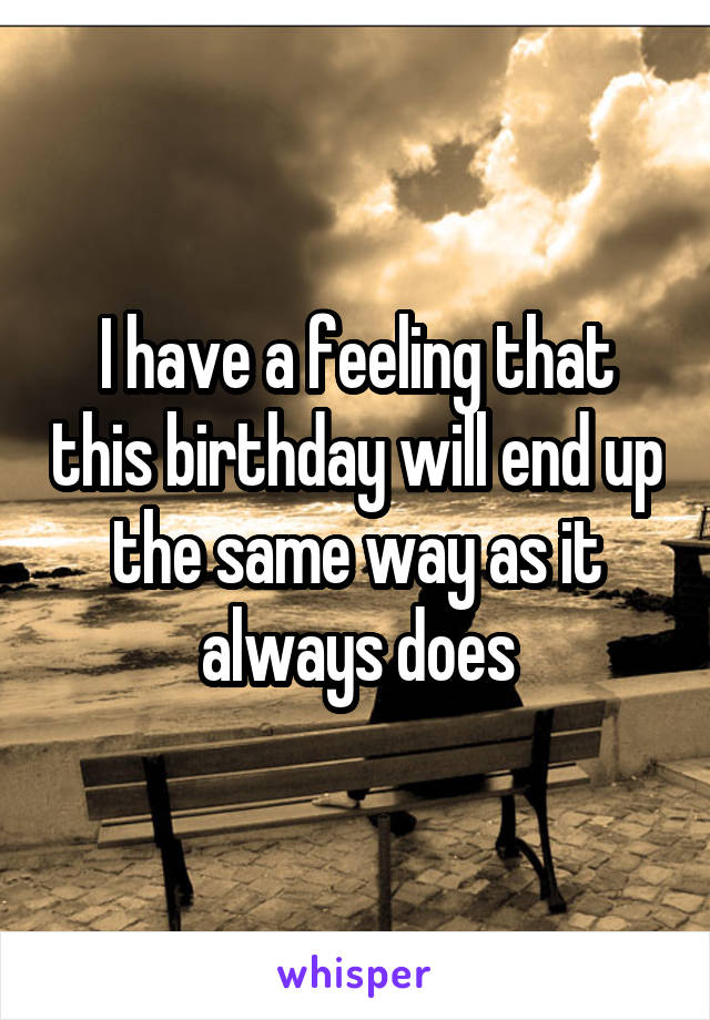 I have a feeling that this birthday will end up the same way as it always does