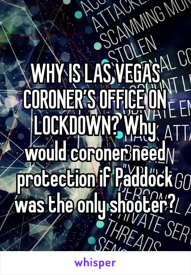 WHY IS LAS VEGAS CORONER'S OFFICE ON LOCKDOWN? Why would coroner need protection if Paddock was the only shooter?