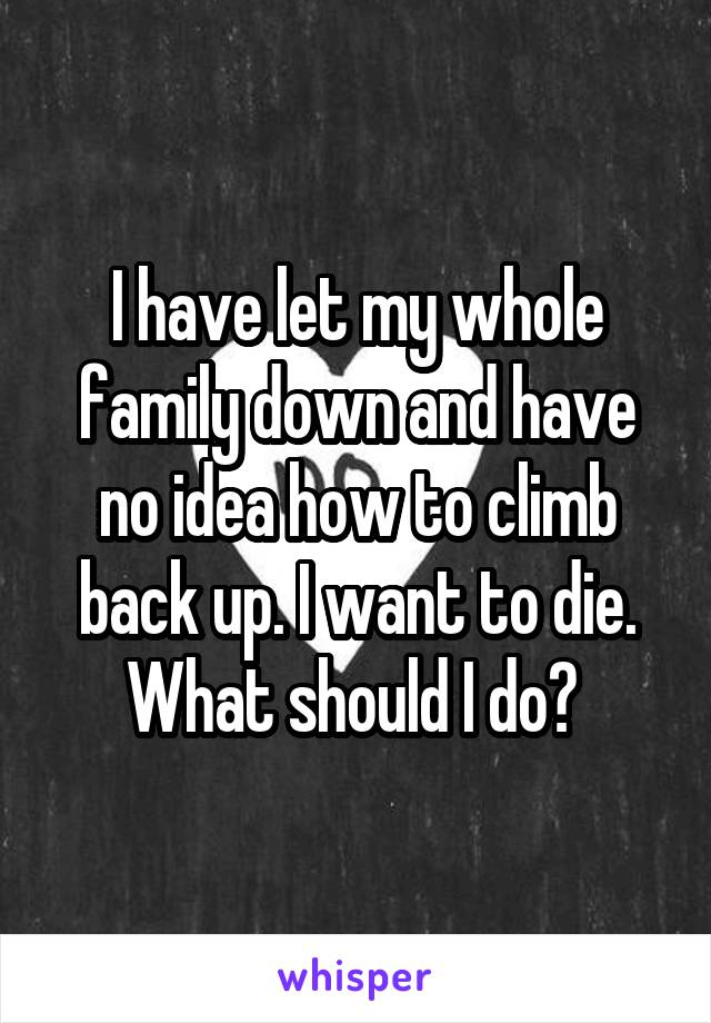I have let my whole family down and have no idea how to climb back up. I want to die. What should I do?