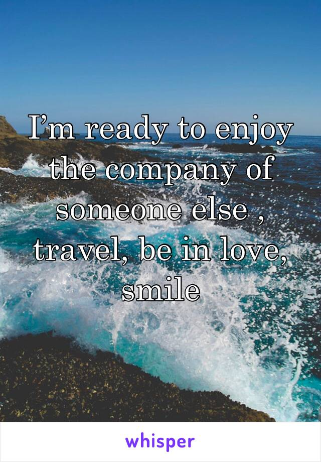 I'm ready to enjoy the company of someone else , travel, be in love, smile