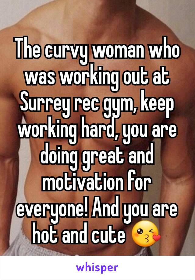 The curvy woman who was working out at Surrey rec gym, keep working hard, you are doing great and motivation for everyone! And you are hot and cute 😘