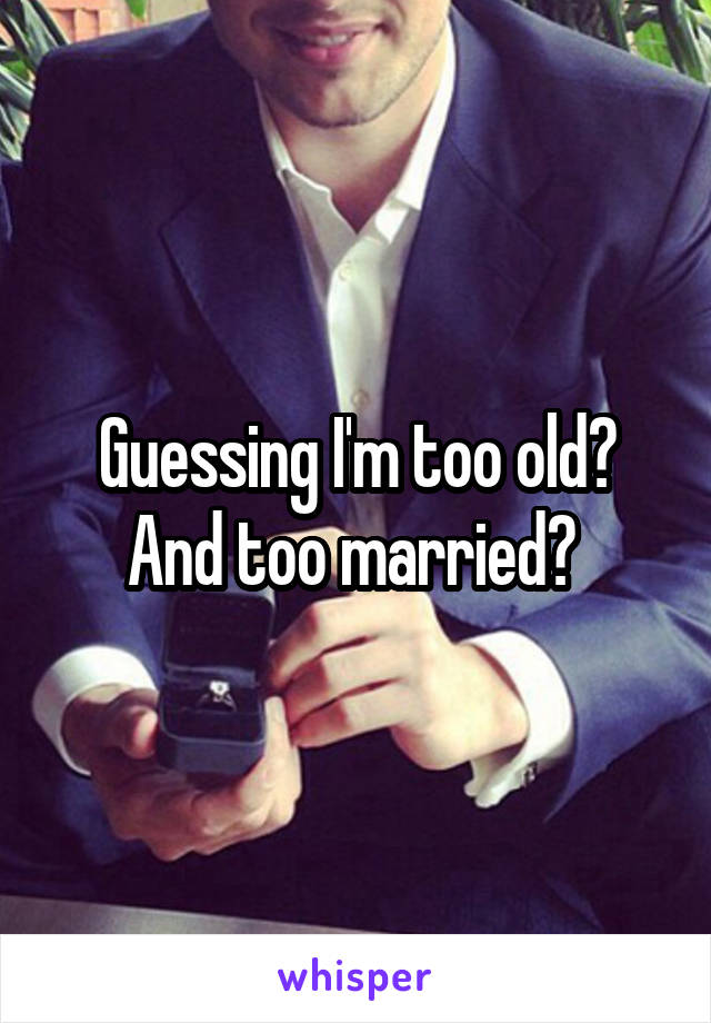 Guessing I'm too old? And too married?