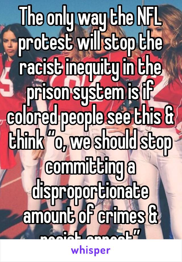 """The only way the NFL protest will stop the racist inequity in the prison system is if colored people see this & think """"o, we should stop committing a disproportionate amount of crimes & resist arrest"""""""