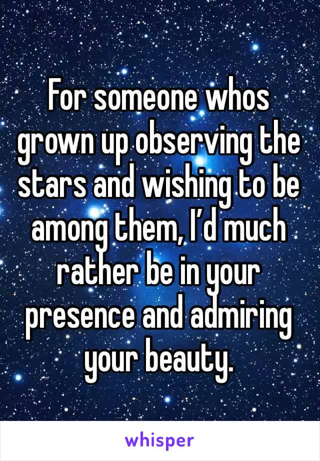 For someone whos grown up observing the stars and wishing to be among them, I'd much rather be in your presence and admiring your beauty.
