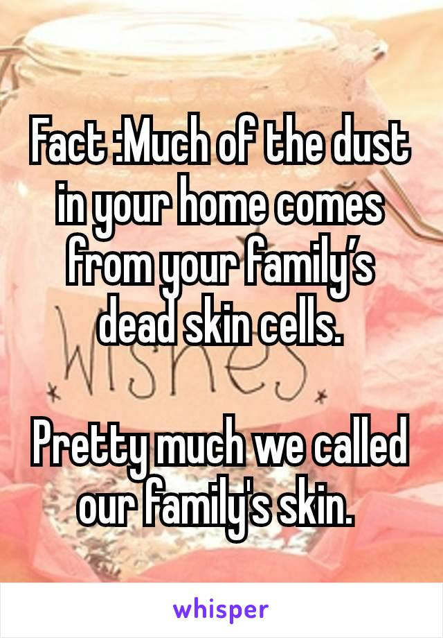 Fact :Much of the dust in your home comes from your family's dead skin cells.  Pretty much we called our family's skin.