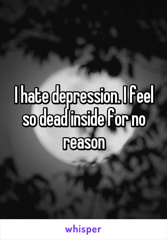 I hate depression. I feel so dead inside for no reason