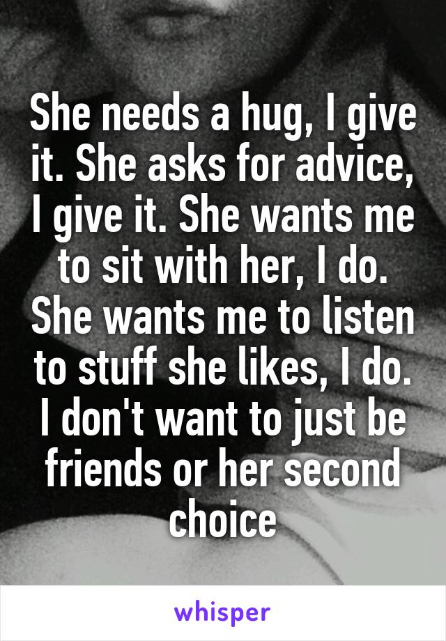 She needs a hug, I give it. She asks for advice, I give it. She wants me to sit with her, I do. She wants me to listen to stuff she likes, I do. I don't want to just be friends or her second choice