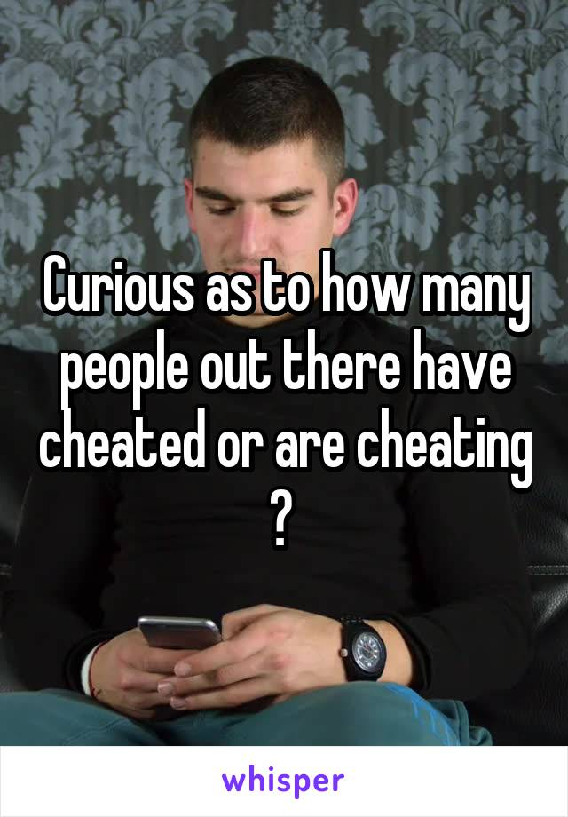 Curious as to how many people out there have cheated or are cheating ?